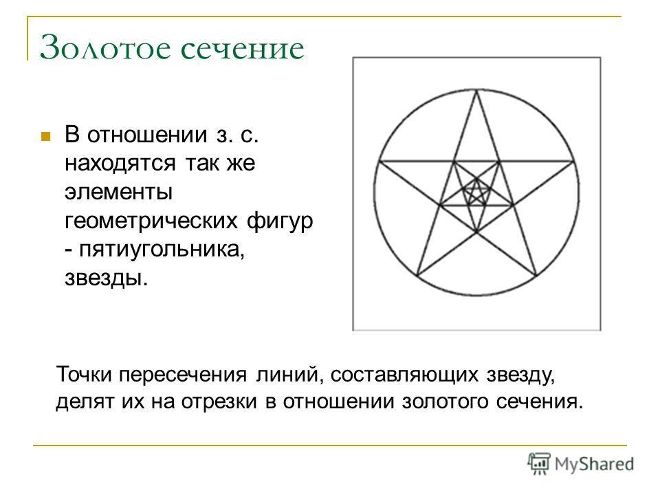 Золотое сечение В отношении з. с. находятся так же элементы геометрических фигур - пятиугольника, звезды. Точки пересечения линий, составляющих звезду, делят их на отрезки в отношении золотого сечения.