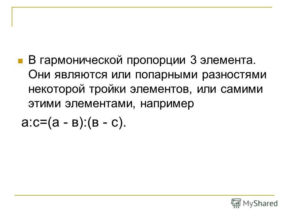 В гармонической пропорции 3 элемента. Они являются или попарными разностями некоторой тройки элементов, или самими этими элементами, например а:с=(а - в):(в - с).