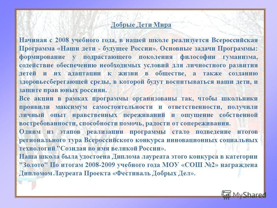 Начиная с 2008 учебного года, в нашей школе реализуется Всероссийская Программа «Наши дети - будущее России». Основные задачи Программы: формирование у подрастающего поколения философии гуманизма, содействие обеспечению необходимых условий для личнос