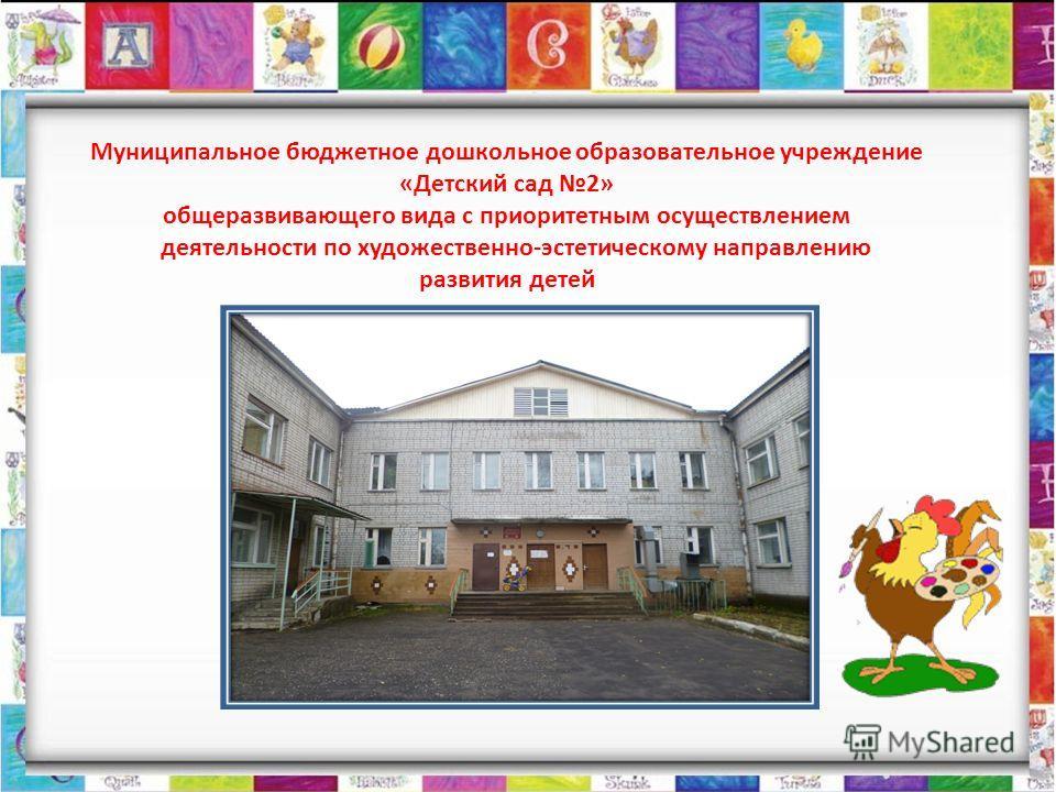 Муниципальное бюджетное дошкольное образовательное учреждение «Детский сад 2» общеразвивающего вида с приоритетным осуществлением деятельности по художественно-эстетическому направлению развития детей