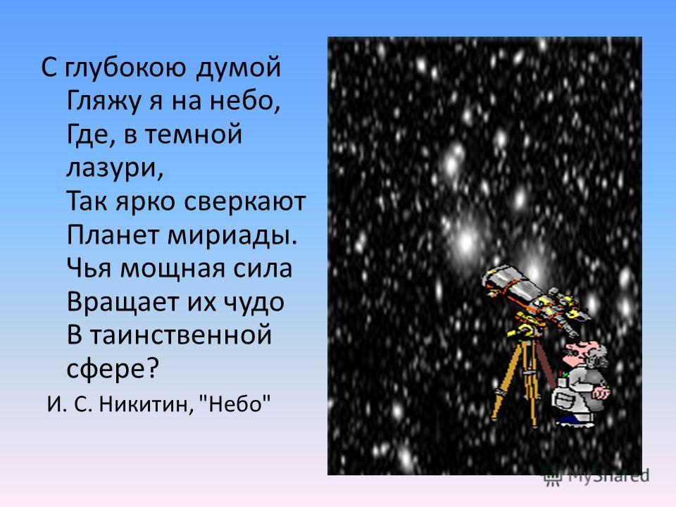 С глубокою думой Гляжу я на небо, Где, в темной лазури, Так ярко сверкают Планет мириады. Чья мощная сила Вращает их чудо В таинственной сфере? И. С. Никитин, Небо