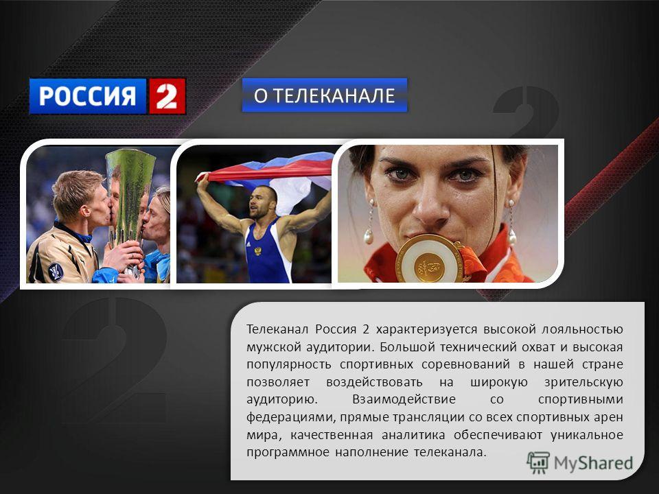 Телеканал Россия 2 характеризуется высокой лояльностью мужской аудитории. Большой технический охват и высокая популярность спортивных соревнований в нашей стране позволяет воздействовать на широкую зрительскую аудиторию. Взаимодействие со спортивными