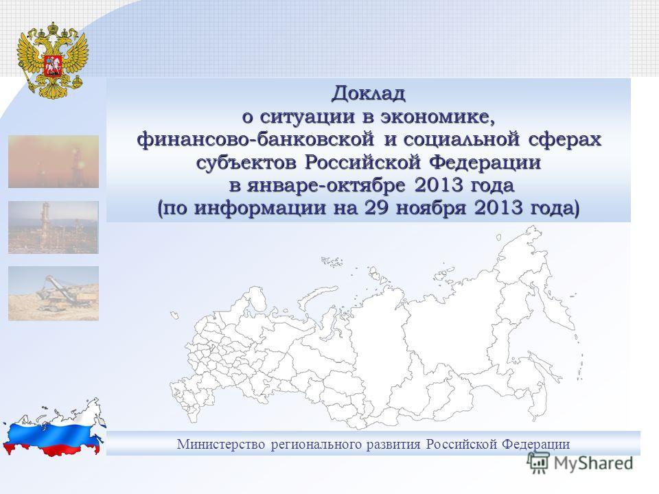 Министерство регионального развития Российской Федерации Доклад о ситуации в экономике, финансово-банковской и социальной сферах субъектов Российской Федерации в январе-октябре 2013 года (по информации на 29 ноября 2013 года)