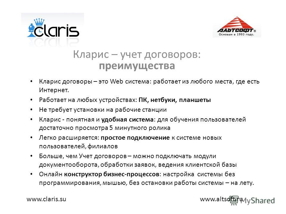 Кларис – учет договоров: преимущества www.altsoft.ruwww.claris.su Кларис договоры – это Web система: работает из любого места, где есть Интернет. Работает на любых устройствах: ПК, нетбуки, планшеты Не требует установки на рабочие станции Кларис - по