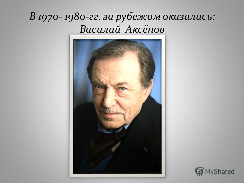 В 1970- 1980-гг. за рубежом оказались: Василий Аксёнов