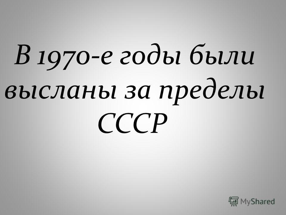В 1970-е годы были высланы за пределы СССР