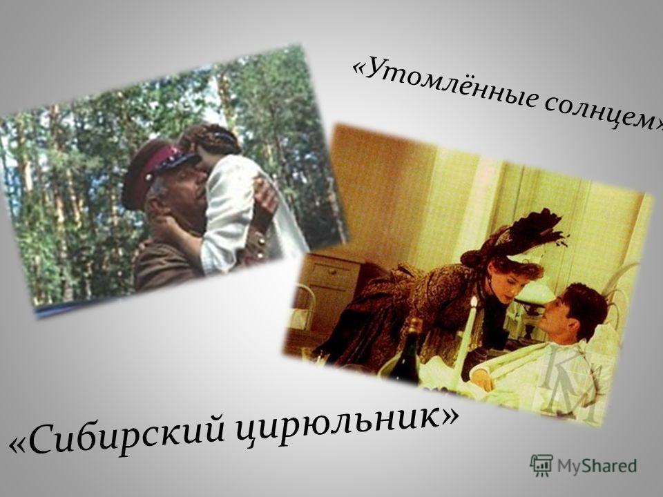 «Утомлённые солнцем» «Сибирский цирюльник»