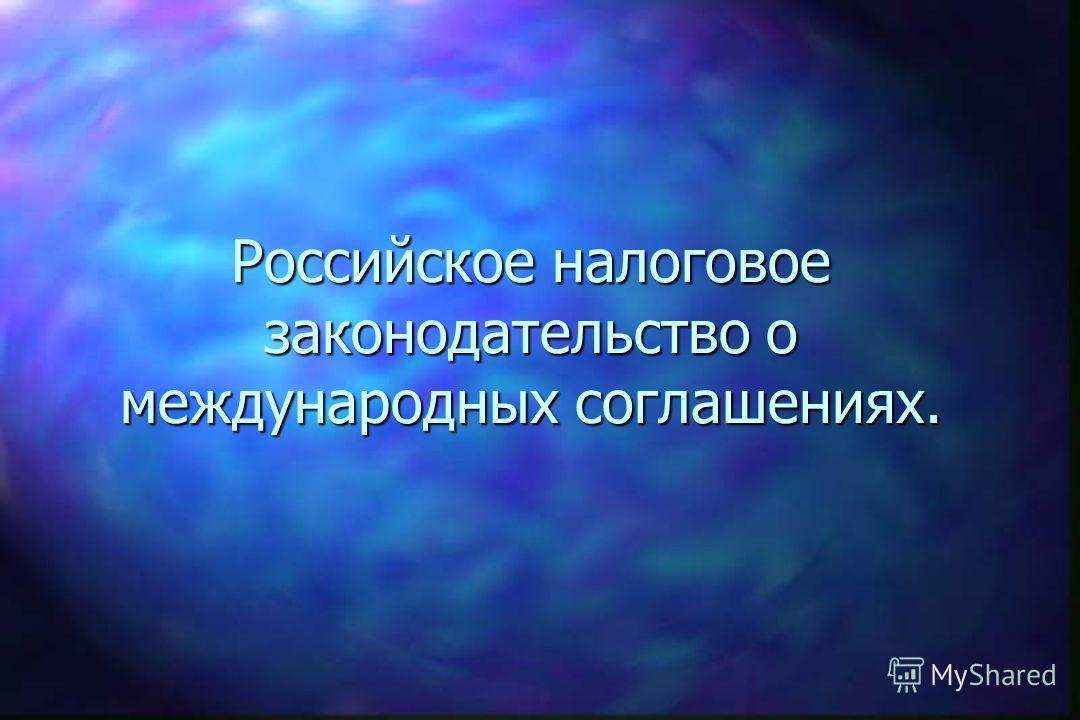 Международные налоговые соглашения. n Российское налоговое законодательство о международных соглашениях; n принципы типовой модели налоговой конвенции; n налоги, охватываемые Международными соглашениями; n основные термины, используемые в Международн