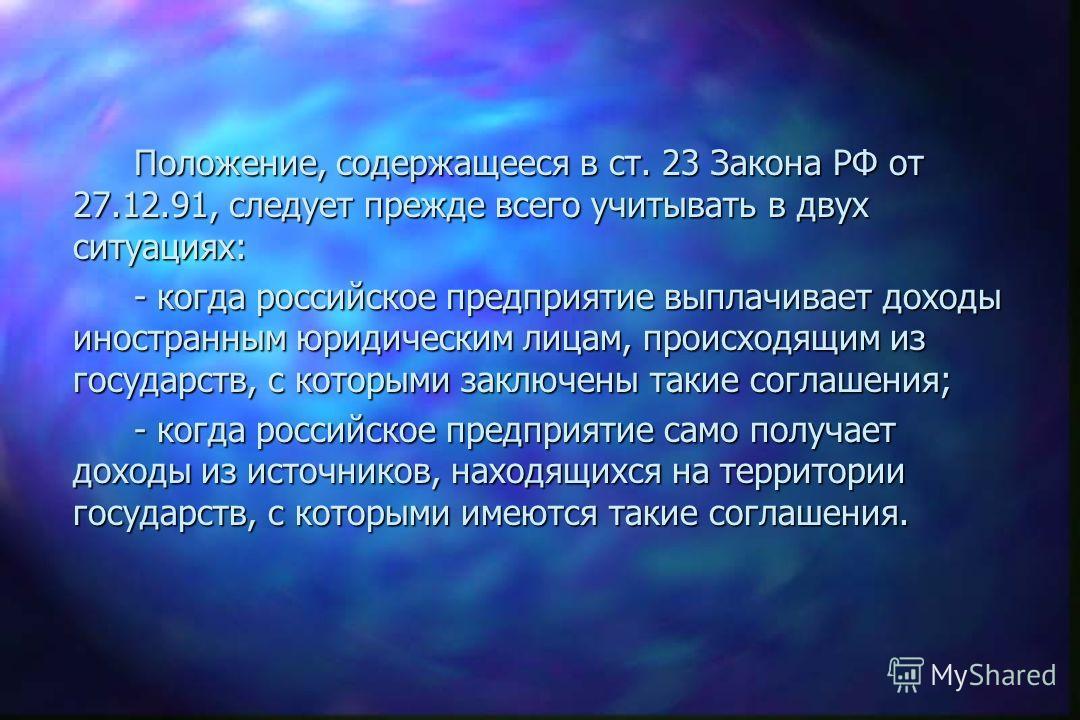 В соответствии со ст. 23 Закона РФ от 27.12.91 «Об основах налоговой системы в Российской Федерации» (с учётом последующих изменений и дополнений), если международными договорами Российской Федерации или бывшего СССР установлены иные правила, чем те,
