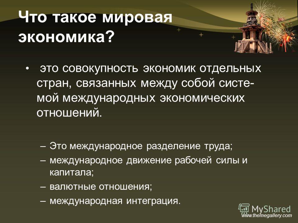 www.themegallery.com Что такое мировая экономика? это совокупность экономик отдельных стран, связанных между собой систе- мой международных экономических отношений. –Это международное разделение труда; –международное движение рабочей силы и капитала;