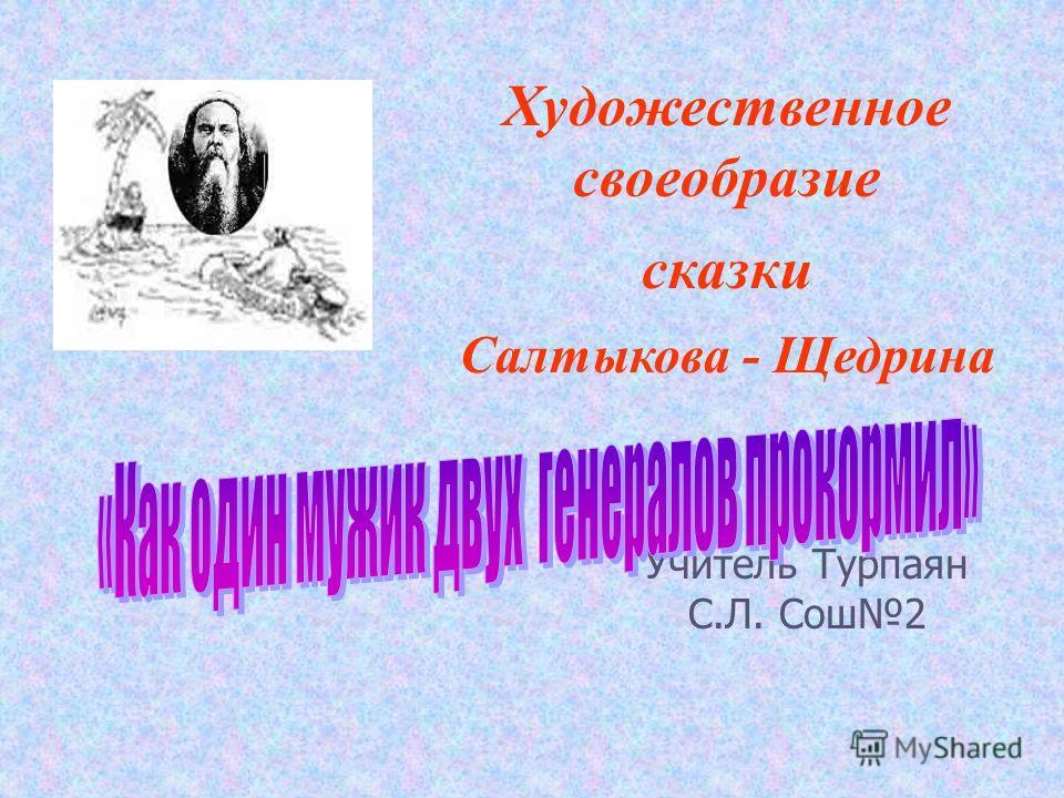 Учитель Турпаян С.Л. Сош2 Художественное своеобразие сказки Салтыкова - Щедрина