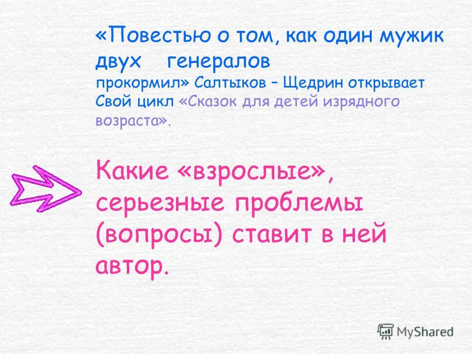 «Повестью о том, как один мужик двух генералов прокормил» Салтыков – Щедрин открывает Свой цикл «Сказок для детей изрядного возраста». Какие «взрослые», серьезные проблемы (вопросы) ставит в ней автор.