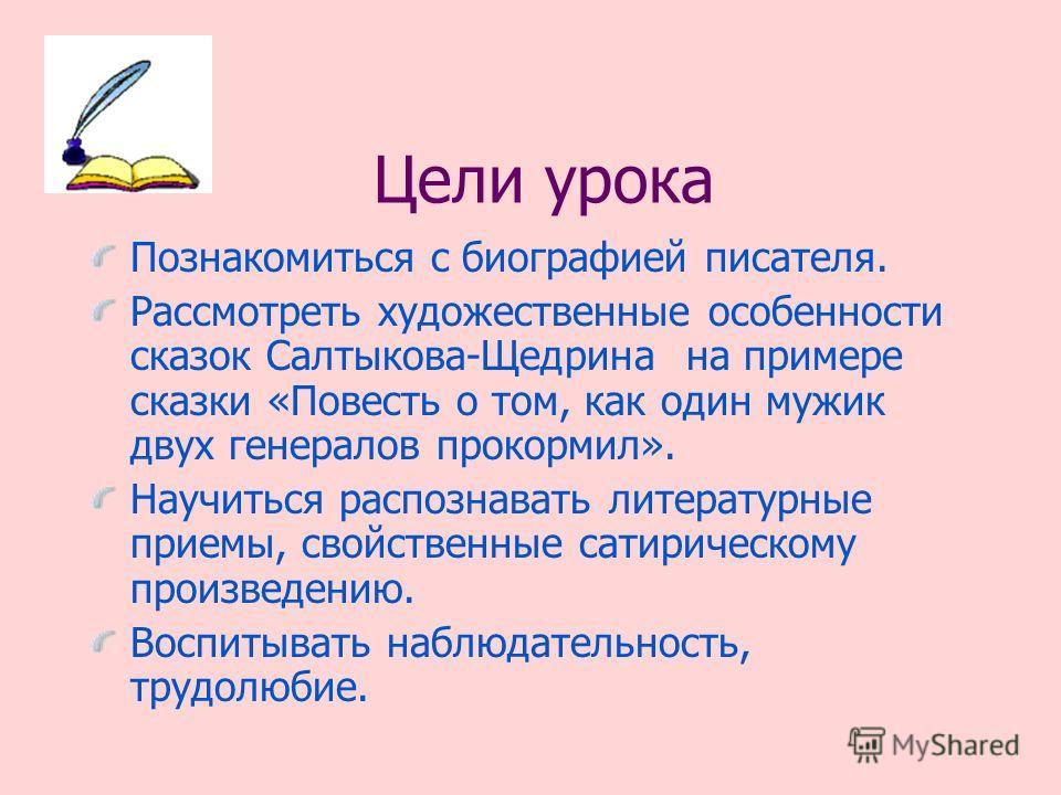 Цели урока Познакомиться с биографией писателя. Рассмотреть художественные особенности сказок Салтыкова-Щедрина на примере сказки «Повесть о том, как один мужик двух генералов прокормил». Научиться распознавать литературные приемы, свойственные сатир