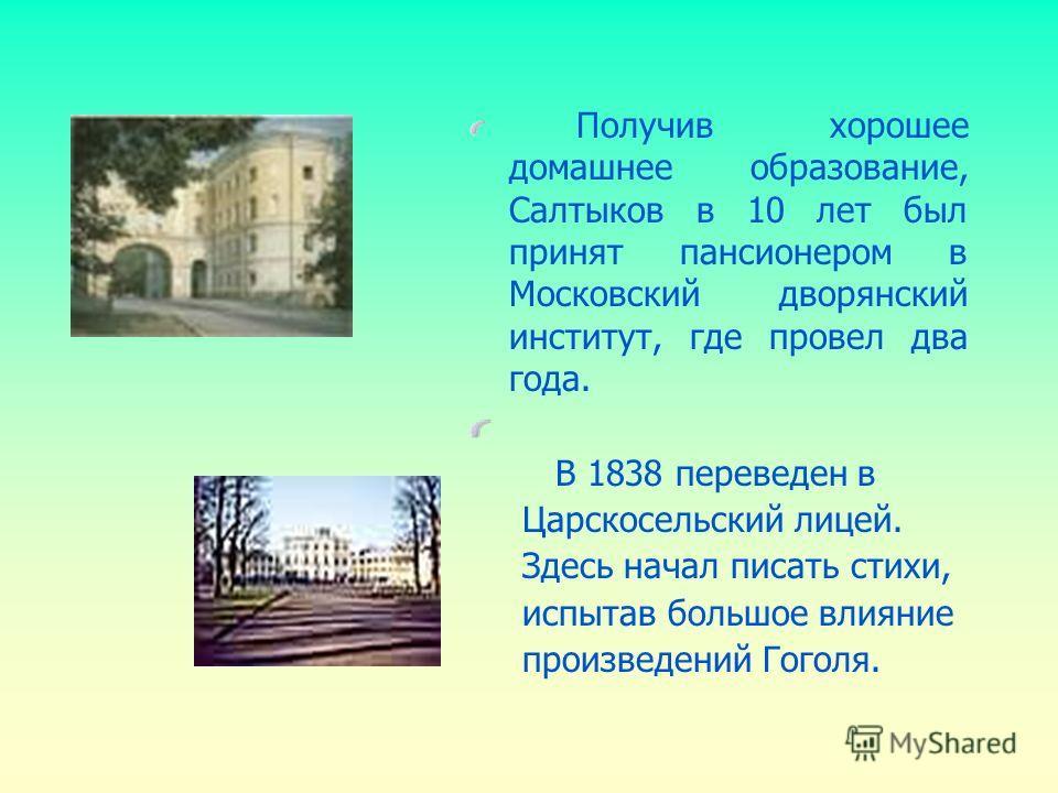 Получив хорошее домашнее образование, Салтыков в 10 лет был принят пансионером в Московский дворянский институт, где провел два года. В 1838 переведен в Царскосельский лицей. Здесь начал писать стихи, испытав большое влияние произведений Гоголя.