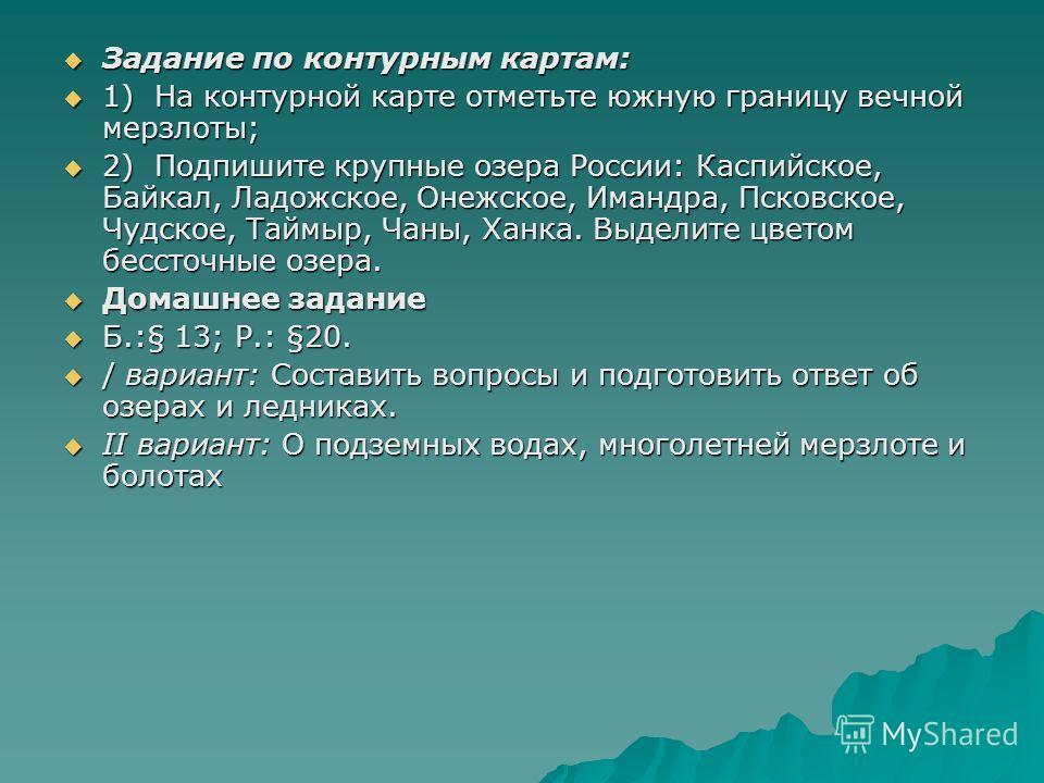 Задание по контурным картам: Задание по контурным картам: 1) На контурной карте отметьте южную границу вечной мерзлоты; 1) На контурной карте отметьте южную границу вечной мерзлоты; 2) Подпишите крупные озера России: Каспийское, Байкал, Ладожское, Он