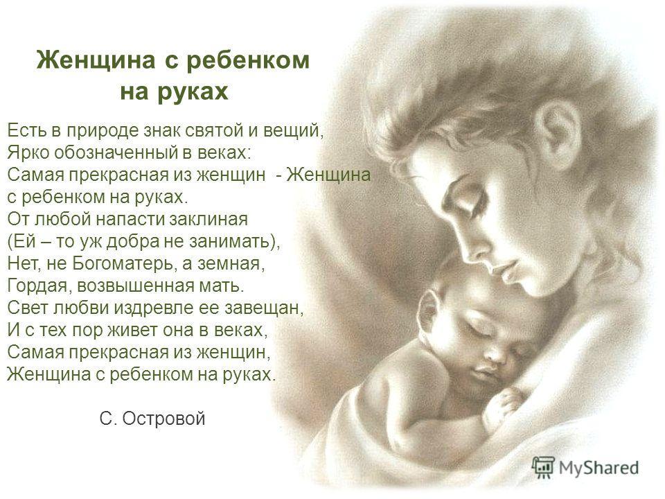 Есть в природе знак святой и вещий, Ярко обозначенный в веках: Самая прекрасная из женщин - Женщина с ребенком на руках. От любой напасти заклиная (Ей – то уж добра не занимать), Нет, не Богоматерь, а земная, Гордая, возвышенная мать. Свет любви издр