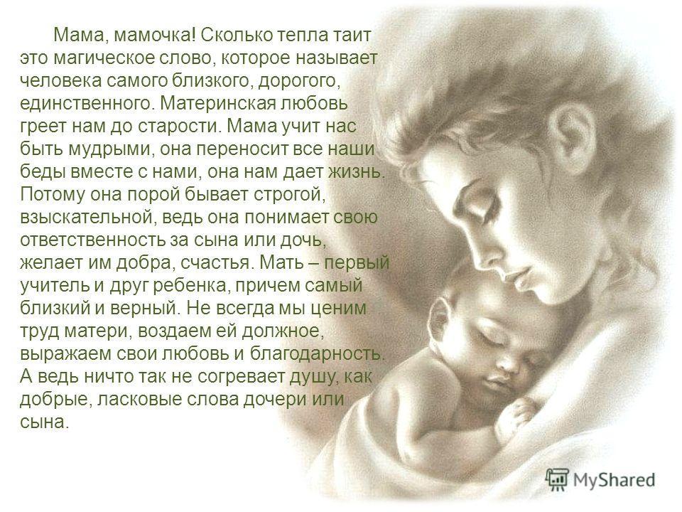 Мама, мамочка! Сколько тепла таит это магическое слово, которое называет человека самого близкого, дорогого, единственного. Материнская любовь греет нам до старости. Мама учит нас быть мудрыми, она переносит все наши беды вместе с нами, она нам дает