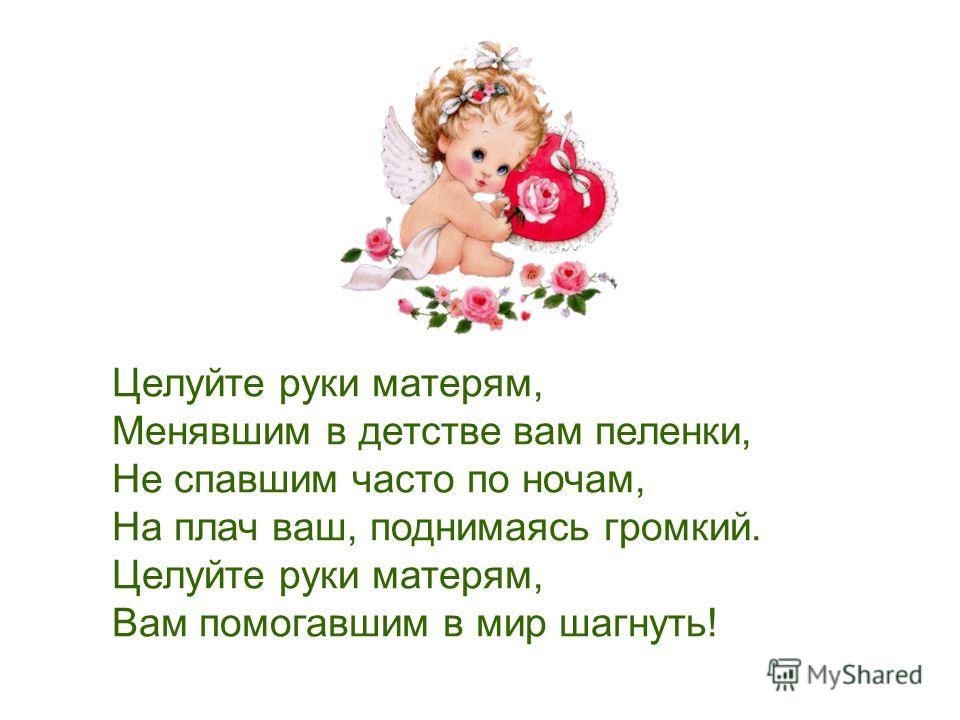 Целуйте руки матерям, Менявшим в детстве вам пеленки, Не спавшим часто по ночам, На плач ваш, поднимаясь громкий. Целуйте руки матерям, Вам помогавшим в мир шагнуть!