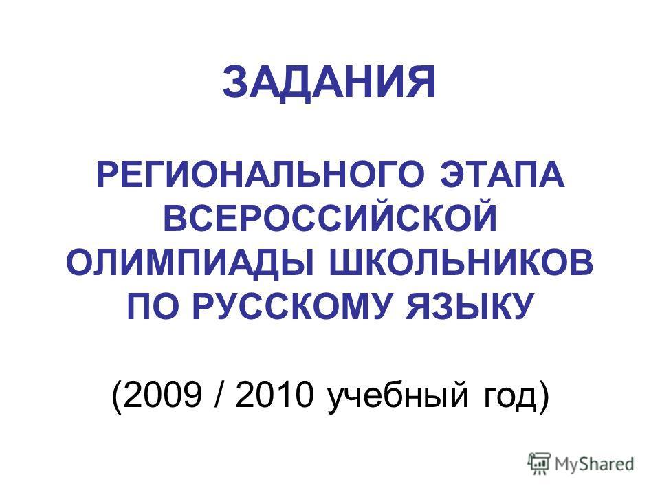 ЗАДАНИЯ РЕГИОНАЛЬНОГО ЭТАПА ВСЕРОССИЙСКОЙ ОЛИМПИАДЫ ШКОЛЬНИКОВ ПО РУССКОМУ ЯЗЫКУ (2009 / 2010 учебный год)