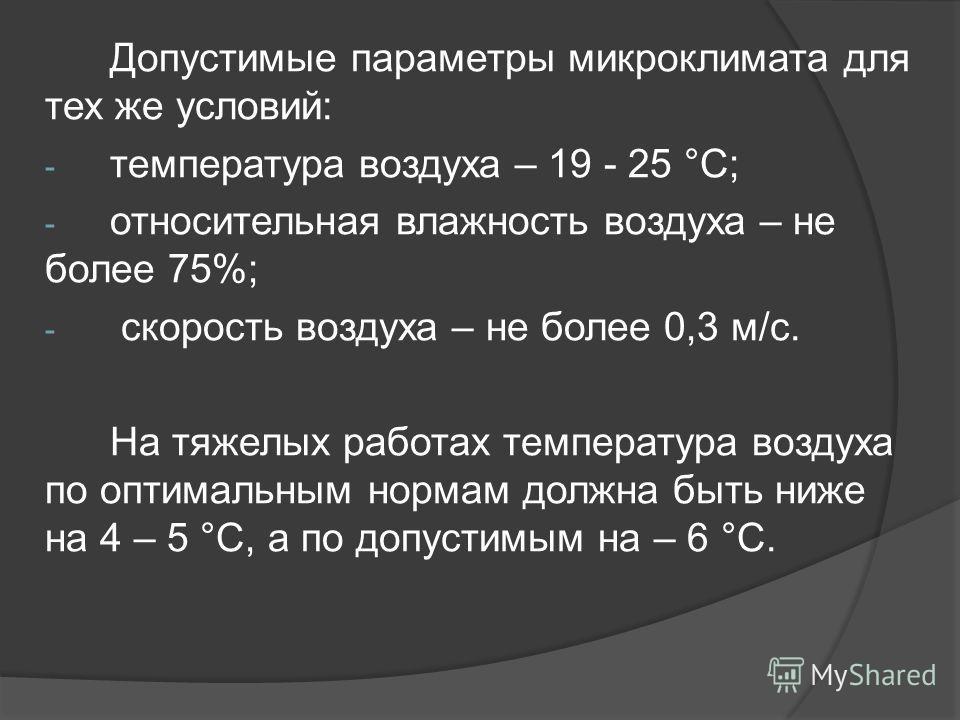 Допустимые параметры микроклимата для тех же условий: - температура воздуха – 19 - 25 °С; - относительная влажность воздуха – не более 75%; - скорость воздуха – не более 0,3 м/с. На тяжелых работах температура воздуха по оптимальным нормам должна быт