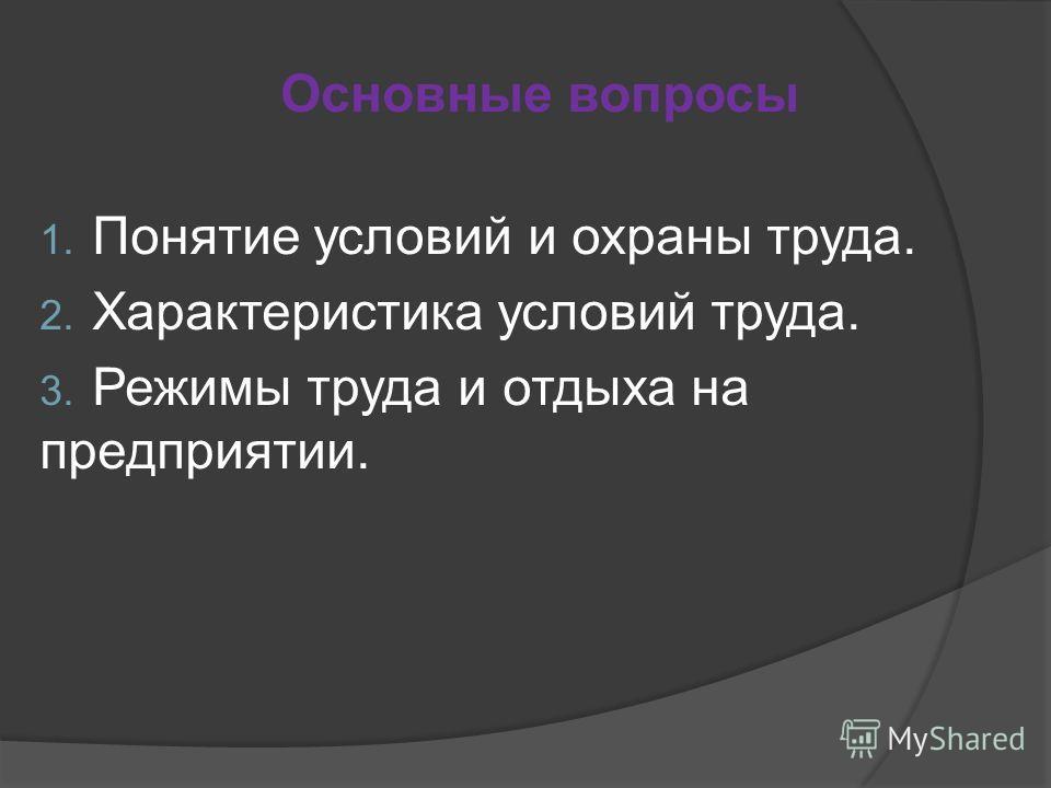 Основные вопросы 1. Понятие условий и охраны труда. 2. Характеристика условий труда. 3. Режимы труда и отдыха на предприятии.
