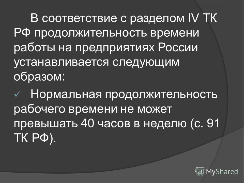 В соответствие с разделом IV ТК РФ продолжительность времени работы на предприятиях России устанавливается следующим образом: Нормальная продолжительность рабочего времени не может превышать 40 часов в неделю (с. 91 ТК РФ).