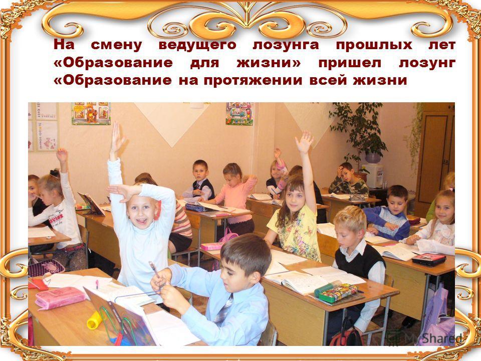 На смену ведущего лозунга прошлых лет «Образование для жизни» пришел лозунг «Образование на протяжении всей жизни