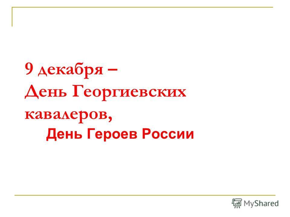 9 декабря – День Георгиевских кавалеров, День Героев России