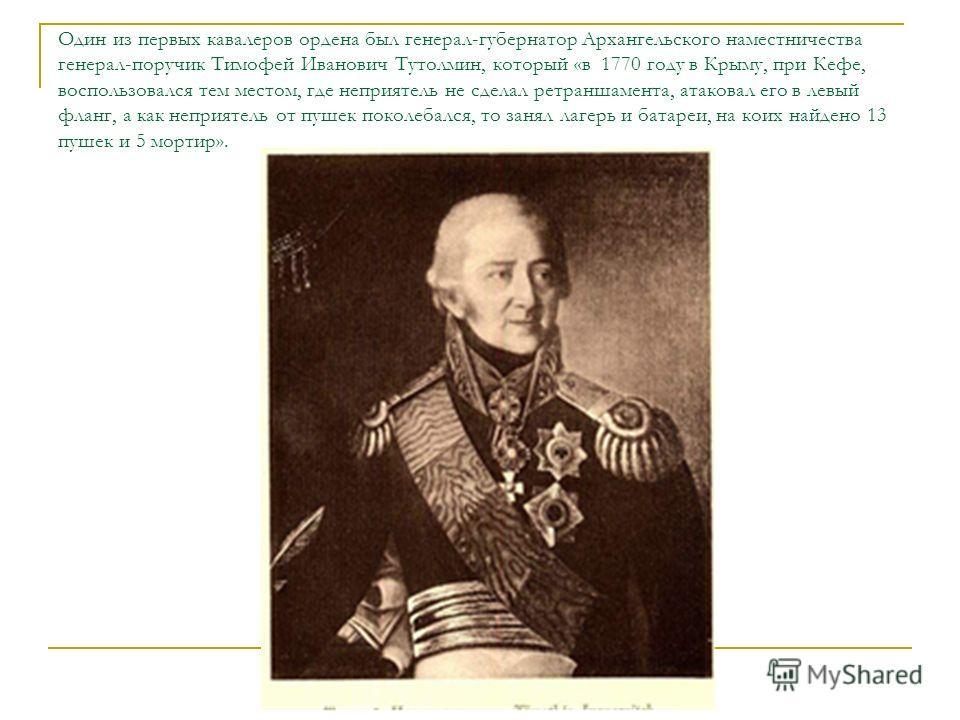 Один из первых кавалеров ордена был генерал-губернатор Архангельского наместничества генерал-поручик Тимофей Иванович Тутолмин, который «в 1770 году в Крыму, при Кефе, воспользовался тем местом, где неприятель не сделал ретраншамента, атаковал его в
