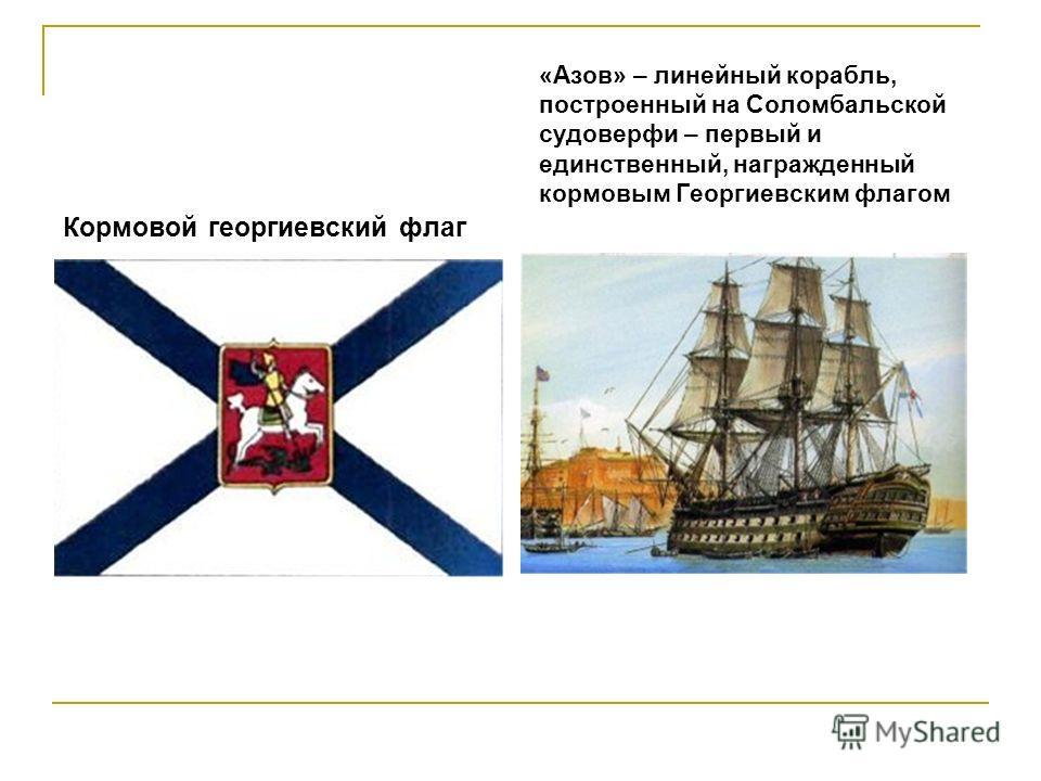 Кормовой георгиевский флаг «Азов» – линейный корабль, построенный на Соломбальской судоверфи – первый и единственный, награжденный кормовым Георгиевским флагом