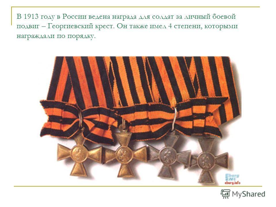 В 1913 году в России ведена награда для солдат за личный боевой подвиг – Георгиевский крест. Он также имел 4 степени, которыми награждали по порядку.