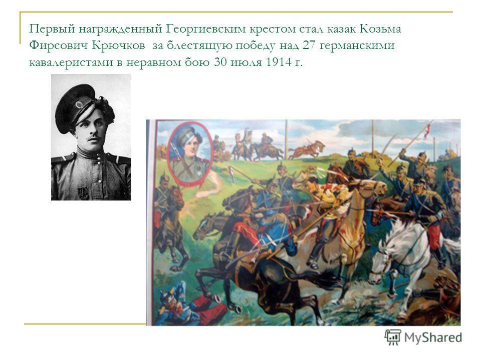 Первый награжденный Георгиевским крестом стал казак Козьма Фирсович Крючков за блестящую победу над 27 германскими кавалеристами в неравном бою 30 июля 1914 г.