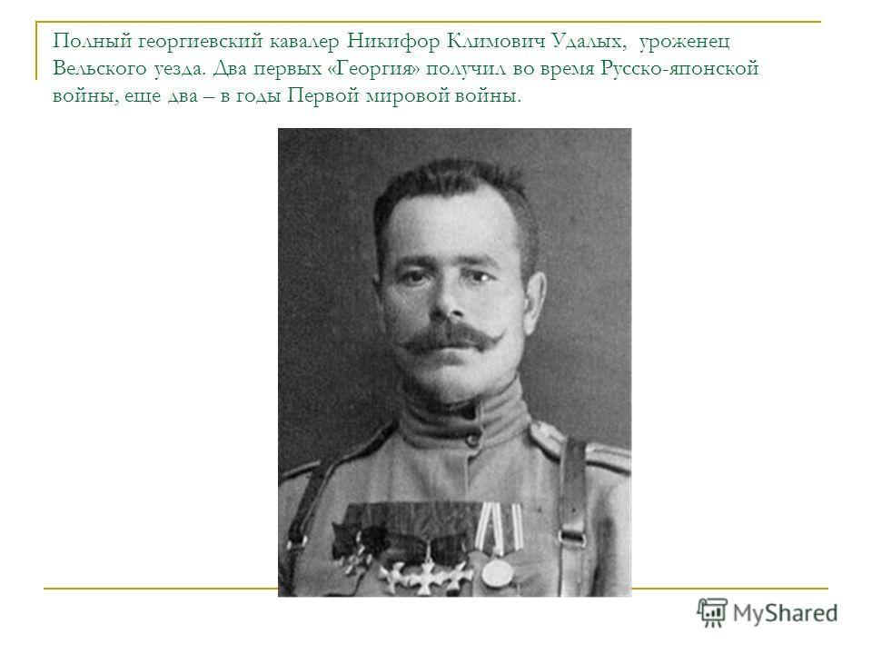 Полный георгиевский кавалер Никифор Климович Удалых, уроженец Вельского уезда. Два первых «Георгия» получил во время Русско-японской войны, еще два – в годы Первой мировой войны.