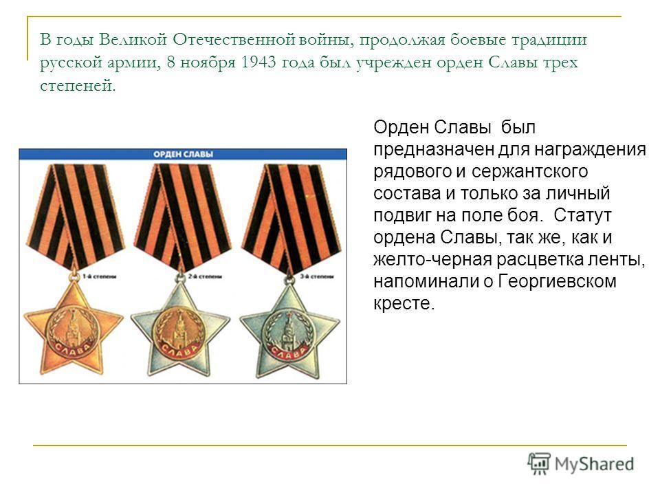 В годы Великой Отечественной войны, продолжая боевые традиции русской армии, 8 ноября 1943 года был учрежден орден Славы трех степеней. Орден Славы был предназначен для награждения рядового и сержантского состава и только за личный подвиг на поле боя