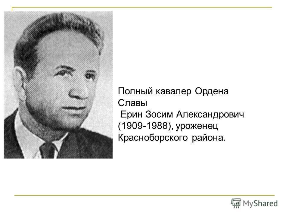Полный кавалер Ордена Славы Ерин Зосим Александрович (1909-1988), уроженец Красноборского района.