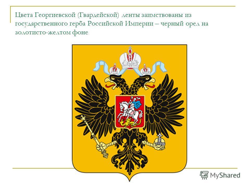 Цвета Георгиевской (Гвардейской) ленты заимствованы из государственного герба Российской Империи – черный орел на золотисто-желтом фоне