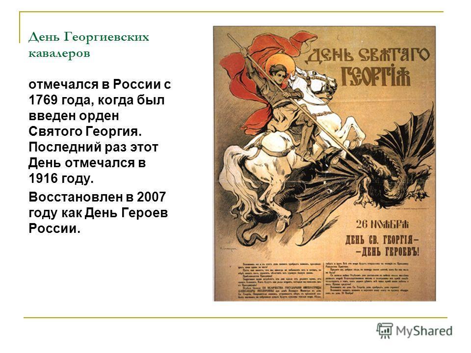 День Георгиевских кавалеров отмечался в России с 1769 года, когда был введен орден Святого Георгия. Последний раз этот День отмечался в 1916 году. Восстановлен в 2007 году как День Героев России.