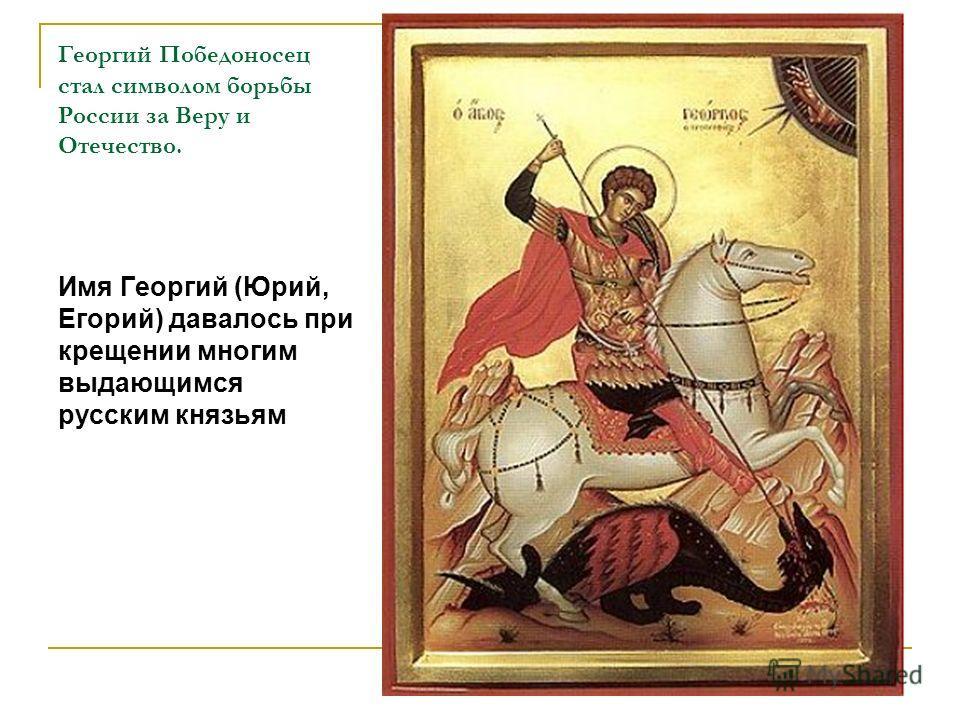 Георгий Победоносец стал символом борьбы России за Веру и Отечество. Имя Георгий (Юрий, Егорий) давалось при крещении многим выдающимся русским князьям