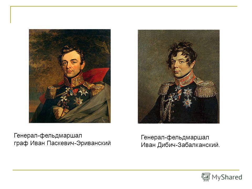 Генерал-фельдмаршал граф Иван Паскевич-Эриванский Генерал-фельдмаршал Иван Дибич-Забалканский.