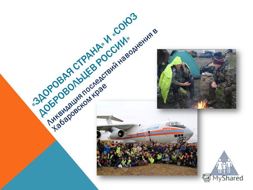 «ЗДОРОВАЯ СТРАНА» И «СОЮЗ ДОБРОВОЛЬЦЕВ РОССИИ» Ликвидация последствий наводнения в Хабаровском крае