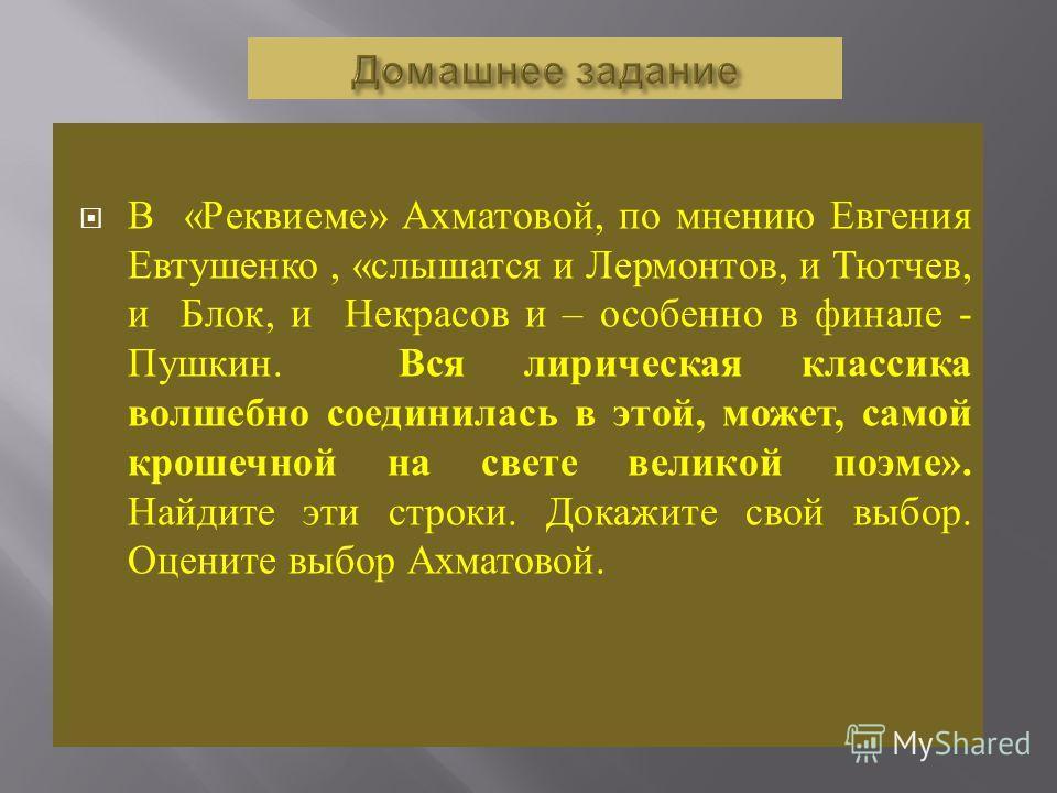 В « Реквиеме » Ахматовой, по мнению Евгения Евтушенко, « слышатся и Лермонтов, и Тютчев, и Блок, и Некрасов и – особенно в финале - Пушкин. Вся лирическая классика волшебно соединилась в этой, может, самой крошечной на свете великой поэме ». Найдите