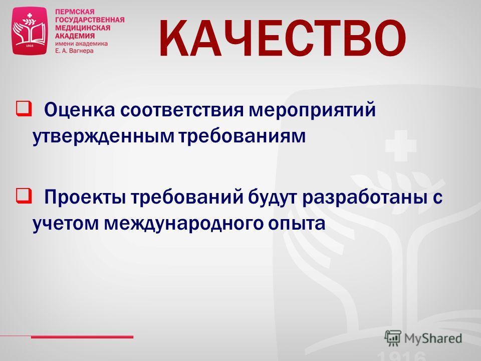 КАЧЕСТВО Оценка соответствия мероприятий утвержденным требованиям Проекты требований будут разработаны с учетом международного опыта