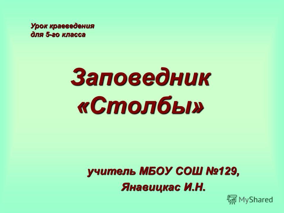 Заповедник «Столбы» учитель МБОУ СОШ 129, Янавицкас И.Н. Урок краеведения для 5-го класса