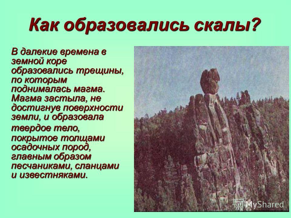 Как образовались скалы? В далекие времена в земной коре образовались трещины, по которым поднималась магма. Магма застыла, не достигнув поверхности земли, и образовала твердое тело, покрытое толщами осадочных пород, главным образом песчаниками, сланц
