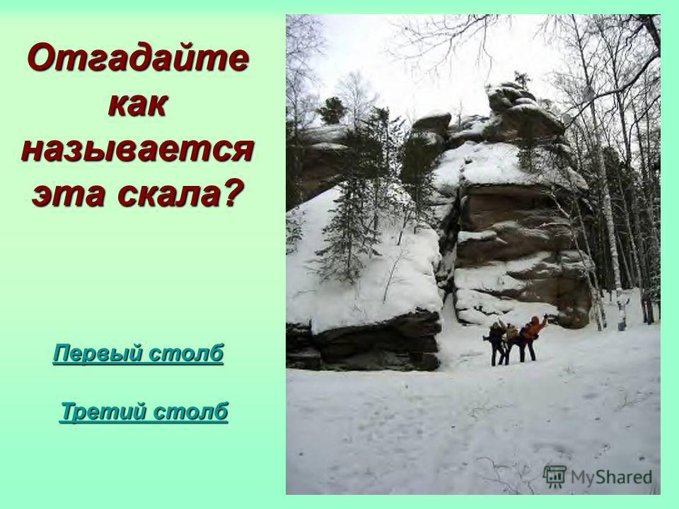 Отгадайте как называется эта скала? Первый столб Первый столб Третий столб Третий столб