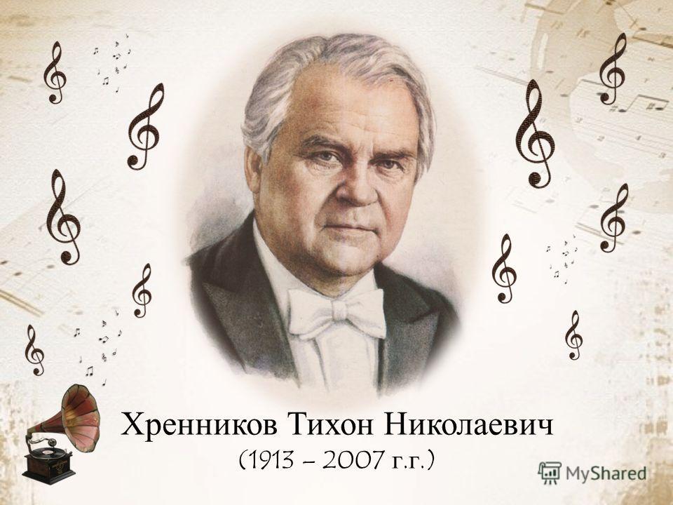 Хренников Тихон Николаевич (1913 – 2007 г.г.)