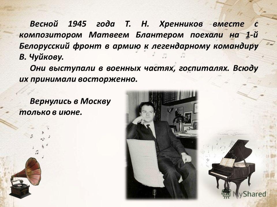 Весной 1945 года Т. Н. Хренников вместе с композитором Матвеем Блантером поехали на 1-й Белорусский фронт в армию к легендарному командиру В. Чуйкову. Они выступали в военных частях, госпиталях. Всюду их принимали восторженно. Вернулись в Москву толь