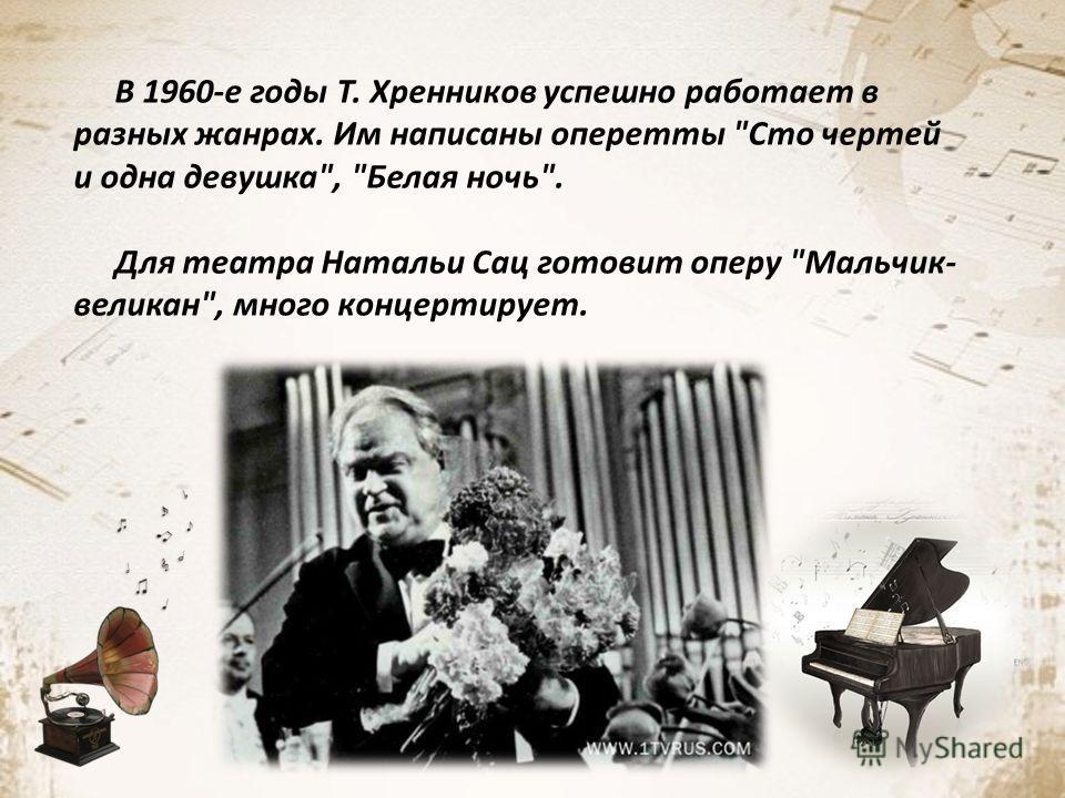В 1960-е годы Т. Хренников успешно работает в разных жанрах. Им написаны оперетты Сто чертей и одна девушка, Белая ночь. Для театра Натальи Сац готовит оперу Мальчик- великан, много концертирует.