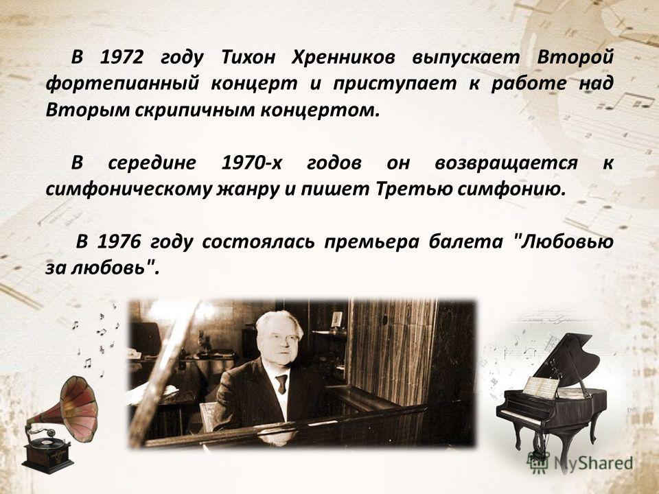 В 1972 году Тихон Хренников выпускает Второй фортепианный концерт и приступает к работе над Вторым скрипичным концертом. В середине 1970-х годов он возвращается к симфоническому жанру и пишет Третью симфонию. В 1976 году состоялась премьера балета
