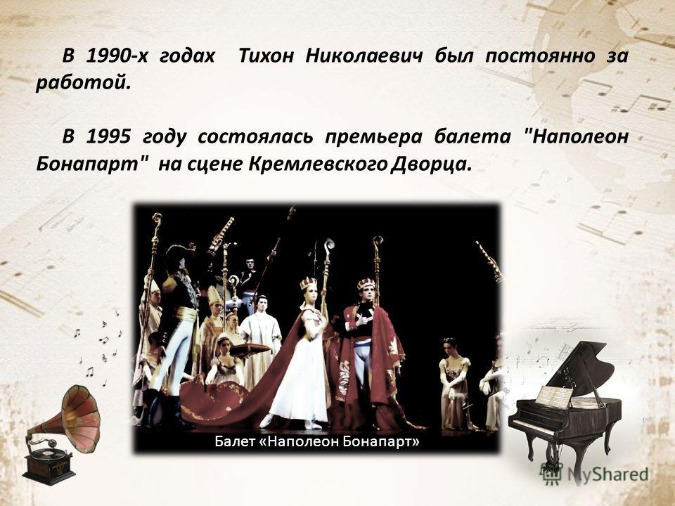 В 1990-х годах Тихон Николаевич был постоянно за работой. В 1995 году состоялась премьера балета Наполеон Бонапарт на сцене Кремлевского Дворца. Балет «Наполеон Бонапарт»